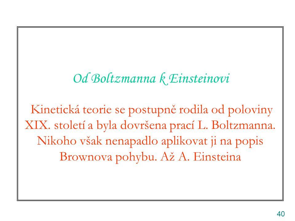 40 Od Boltzmanna k Einsteinovi Kinetická teorie se postupně rodila od poloviny XIX. století a byla dovršena prací L. Boltzmanna. Nikoho však nenapadlo