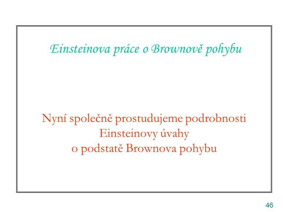 46 Einsteinova práce o Brownově pohybu Nyní společně prostudujeme podrobnosti Einsteinovy úvahy o podstatě Brownova pohybu