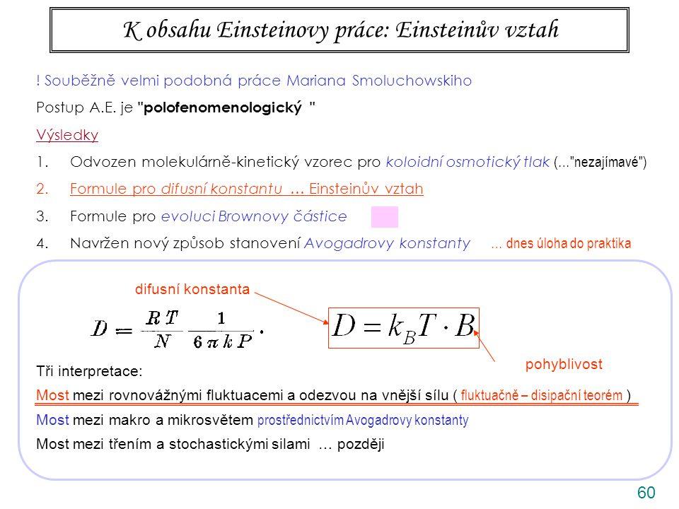60 K obsahu Einsteinovy práce: Einsteinův vztah Tři interpretace: Most mezi rovnovážnými fluktuacemi a odezvou na vnější sílu ( fluktuačně – disipační teorém ) Most mezi makro a mikrosvětem prostřednictvím Avogadrovy konstanty Most mezi třením a stochastickými silami … později difusní konstanta pohyblivost .
