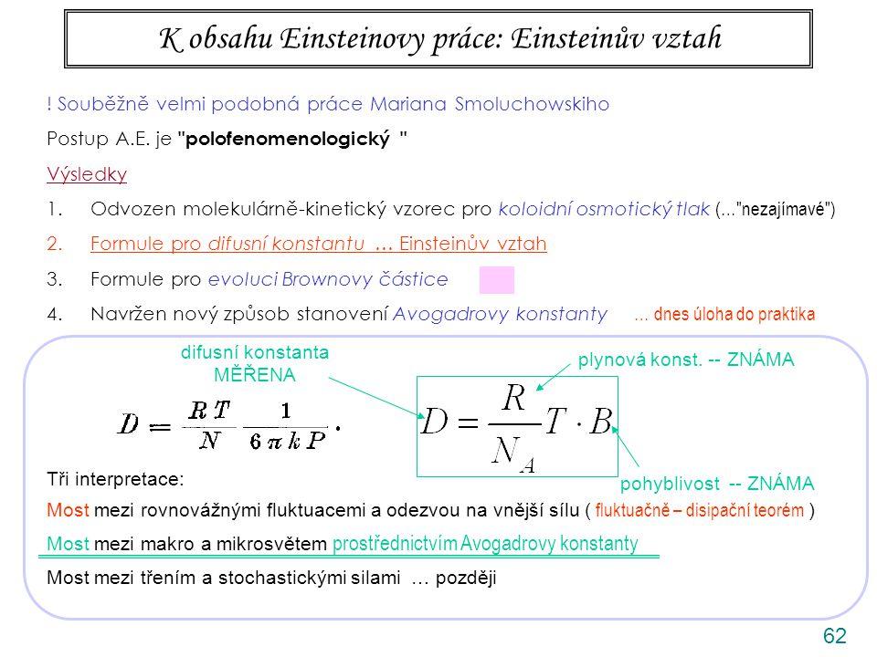 62 K obsahu Einsteinovy práce: Einsteinův vztah Tři interpretace: Most mezi rovnovážnými fluktuacemi a odezvou na vnější sílu ( fluktuačně – disipační teorém ) Most mezi makro a mikrosvětem prostřednictvím Avogadrovy konstanty Most mezi třením a stochastickými silami … později difusní konstanta MĚŘENA pohyblivost -- ZNÁMA plynová konst.