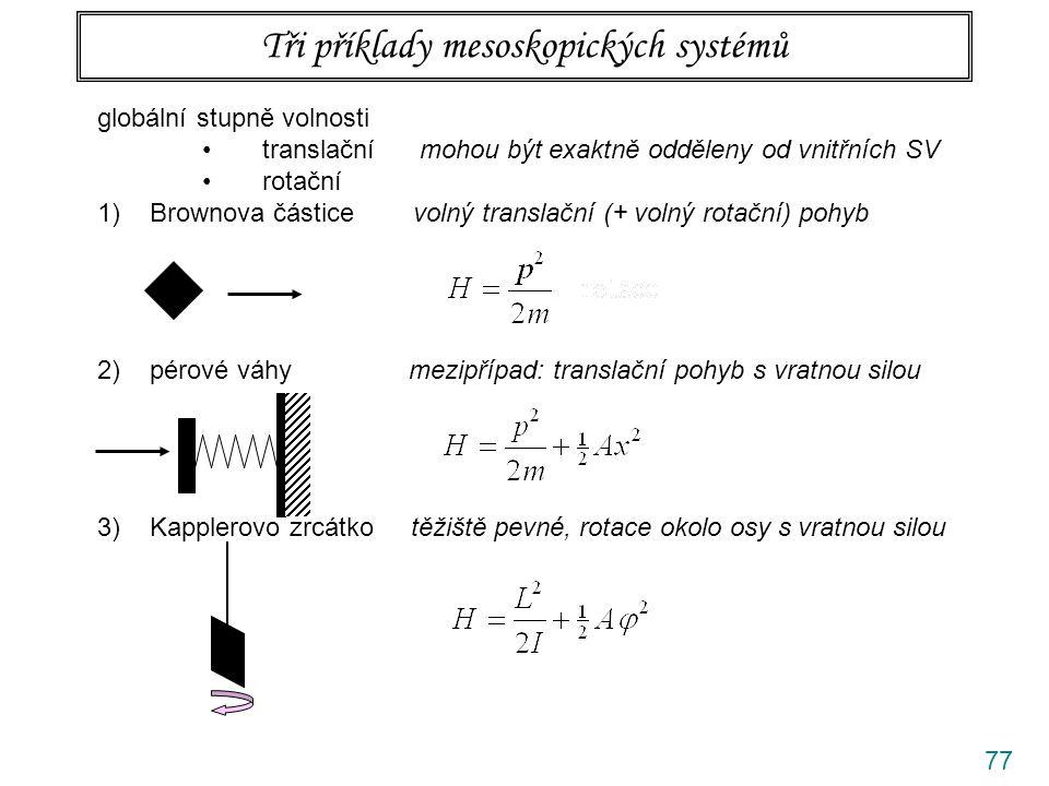 77 Tři příklady mesoskopických systémů globální stupně volnosti translační mohou být exaktně odděleny od vnitřních SV rotační 1)Brownova částice volný translační (+ volný rotační) pohyb 2)pérové váhy mezipřípad: translační pohyb s vratnou silou 3)Kapplerovo zrcátko těžiště pevné, rotace okolo osy s vratnou silou