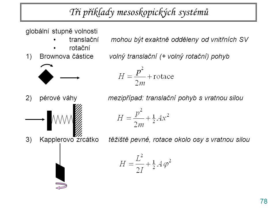 78 Tři příklady mesoskopických systémů globální stupně volnosti translační mohou být exaktně odděleny od vnitřních SV rotační 1)Brownova částice volný translační (+ volný rotační) pohyb 2)pérové váhy mezipřípad: translační pohyb s vratnou silou 3)Kapplerovo zrcátko těžiště pevné, rotace okolo osy s vratnou silou