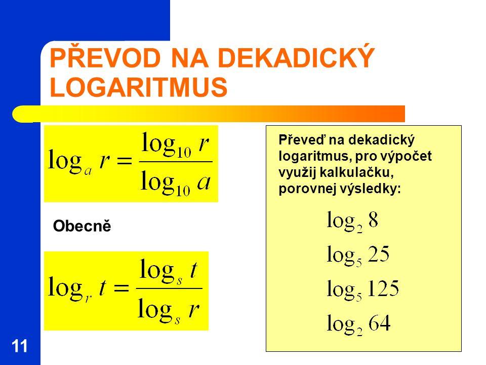 PŘEVOD NA DEKADICKÝ LOGARITMUS Obecně Převeď na dekadický logaritmus, pro výpočet využij kalkulačku, porovnej výsledky: 11