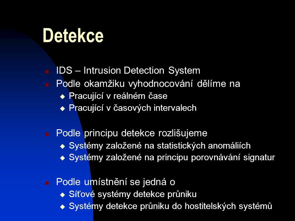 Detekce IDS – Intrusion Detection System Podle okamžiku vyhodnocování dělíme na  Pracující v reálném čase  Pracující v časových intervalech Podle principu detekce rozlišujeme  Systémy založené na statistických anomáliích  Systémy založené na principu porovnávání signatur Podle umístnění se jedná o  Síťové systémy detekce průniku  Systémy detekce průniku do hostitelských systémů