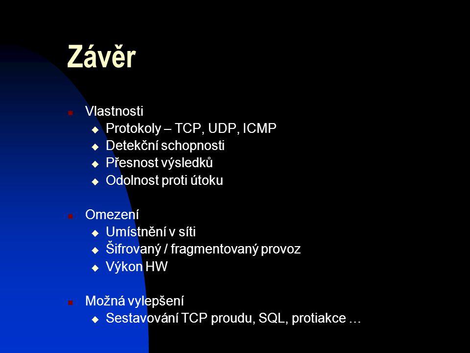 Závěr Vlastnosti  Protokoly – TCP, UDP, ICMP  Detekční schopnosti  Přesnost výsledků  Odolnost proti útoku Omezení  Umístnění v síti  Šifrovaný / fragmentovaný provoz  Výkon HW Možná vylepšení  Sestavování TCP proudu, SQL, protiakce …