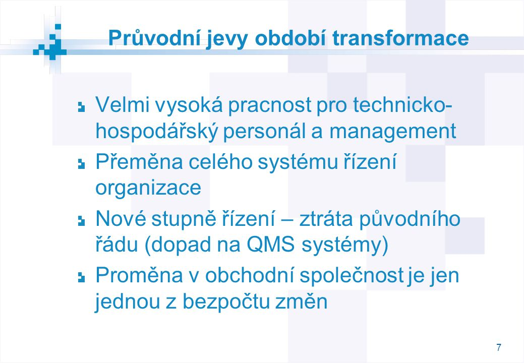 7 Průvodní jevy období transformace Velmi vysoká pracnost pro technicko- hospodářský personál a management Přeměna celého systému řízení organizace Nové stupně řízení – ztráta původního řádu (dopad na QMS systémy) Proměna v obchodní společnost je jen jednou z bezpočtu změn