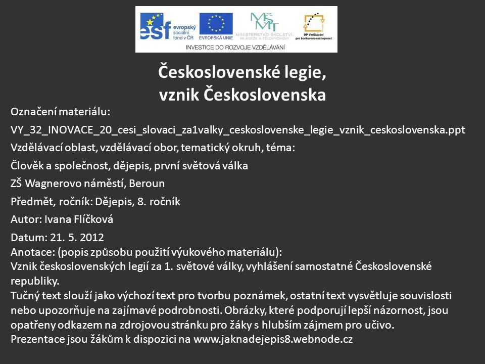 Československé legie, vznik Československa Označení materiálu: VY_32_INOVACE_20_cesi_slovaci_za1valky_ceskoslovenske_legie_vznik_ceskoslovenska.ppt Vz