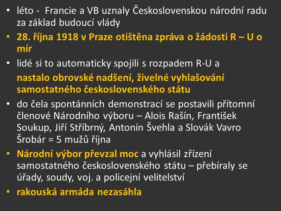 léto - Francie a VB uznaly Československou národní radu za základ budoucí vlády 28. října 1918 v Praze otištěna zpráva o žádosti R – U o mír lidé si t