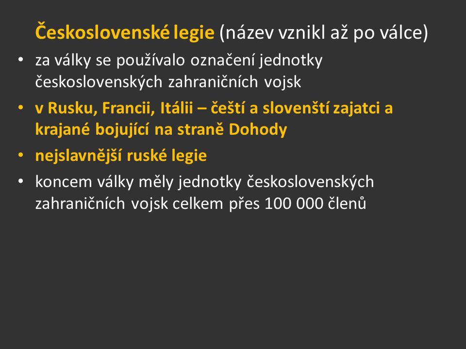 Československé legie (název vznikl až po válce) za války se používalo označení jednotky československých zahraničních vojsk v Rusku, Francii, Itálii – čeští a slovenští zajatci a krajané bojující na straně Dohody nejslavnější ruské legie koncem války měly jednotky československých zahraničních vojsk celkem přes 100 000 členů