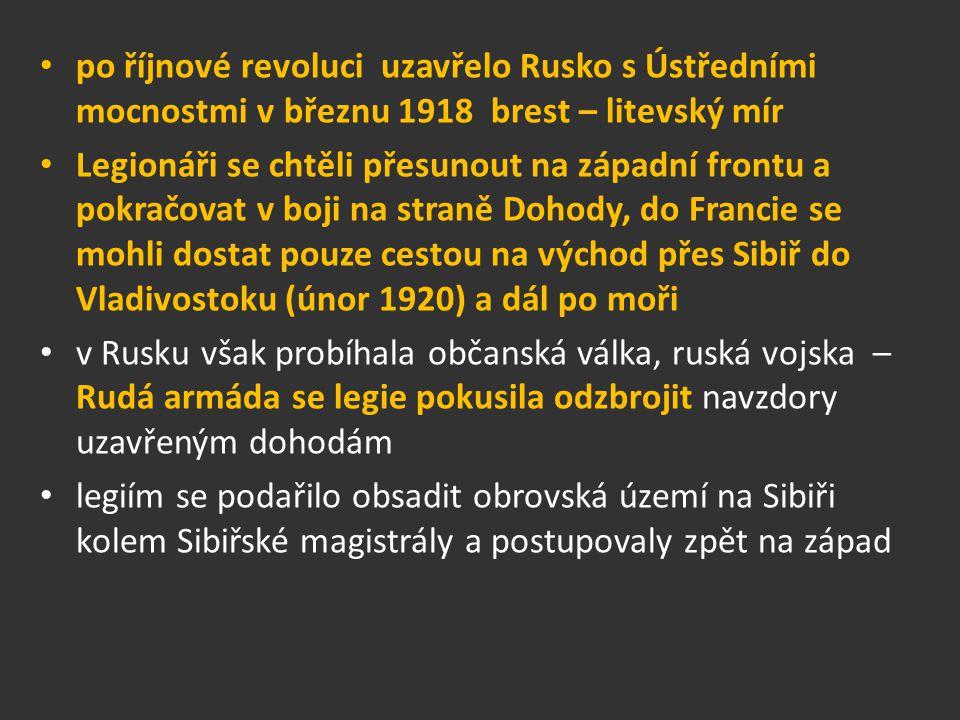 po říjnové revoluci uzavřelo Rusko s Ústředními mocnostmi v březnu 1918 brest – litevský mír Legionáři se chtěli přesunout na západní frontu a pokračovat v boji na straně Dohody, do Francie se mohli dostat pouze cestou na východ přes Sibiř do Vladivostoku (únor 1920) a dál po moři v Rusku však probíhala občanská válka, ruská vojska – Rudá armáda se legie pokusila odzbrojit navzdory uzavřeným dohodám legiím se podařilo obsadit obrovská území na Sibiři kolem Sibiřské magistrály a postupovaly zpět na západ