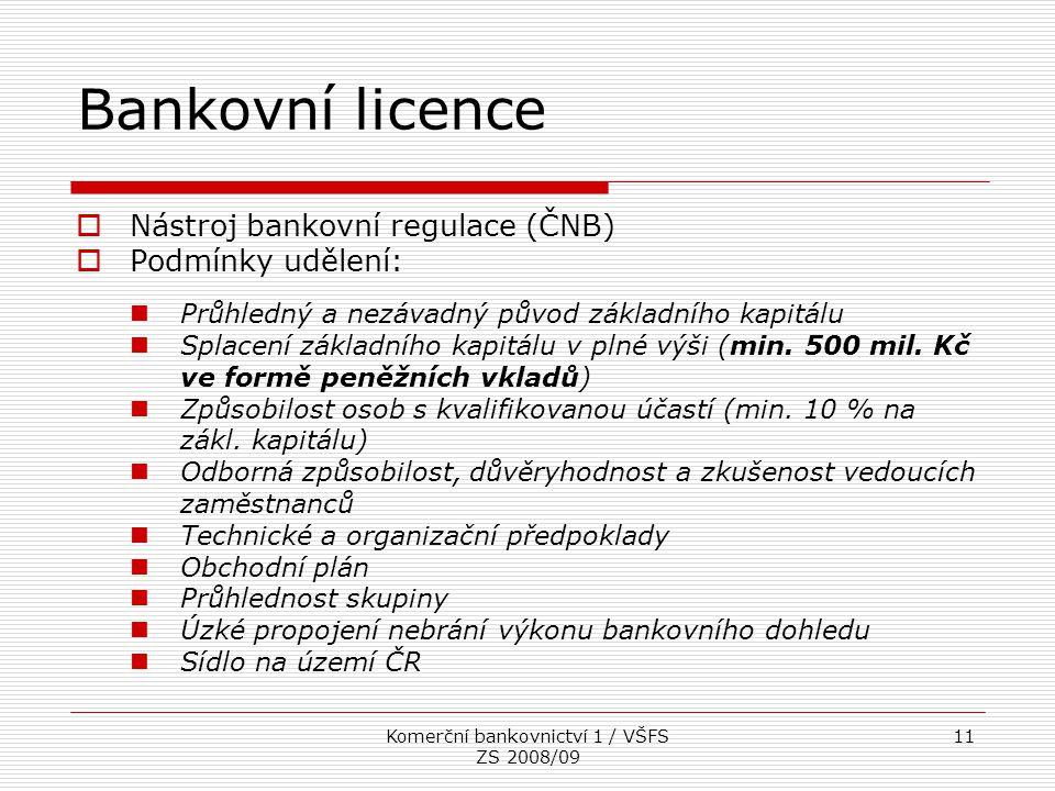 Komerční bankovnictví 1 / VŠFS ZS 2008/09 11 Bankovní licence  Nástroj bankovní regulace (ČNB)  Podmínky udělení: Průhledný a nezávadný původ základ