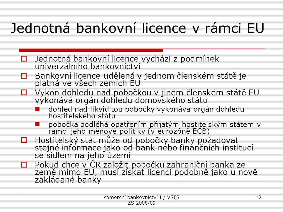Komerční bankovnictví 1 / VŠFS ZS 2008/09 12 Jednotná bankovní licence v rámci EU  Jednotná bankovní licence vychází z podmínek univerzálního bankovn
