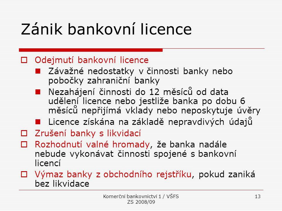 Komerční bankovnictví 1 / VŠFS ZS 2008/09 13 Zánik bankovní licence  Odejmutí bankovní licence Závažné nedostatky v činnosti banky nebo pobočky zahra