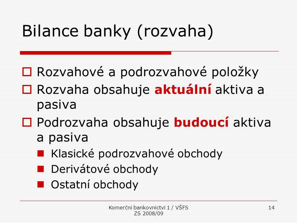 Komerční bankovnictví 1 / VŠFS ZS 2008/09 14 Bilance banky (rozvaha)  Rozvahové a podrozvahové položky  Rozvaha obsahuje aktuální aktiva a pasiva 