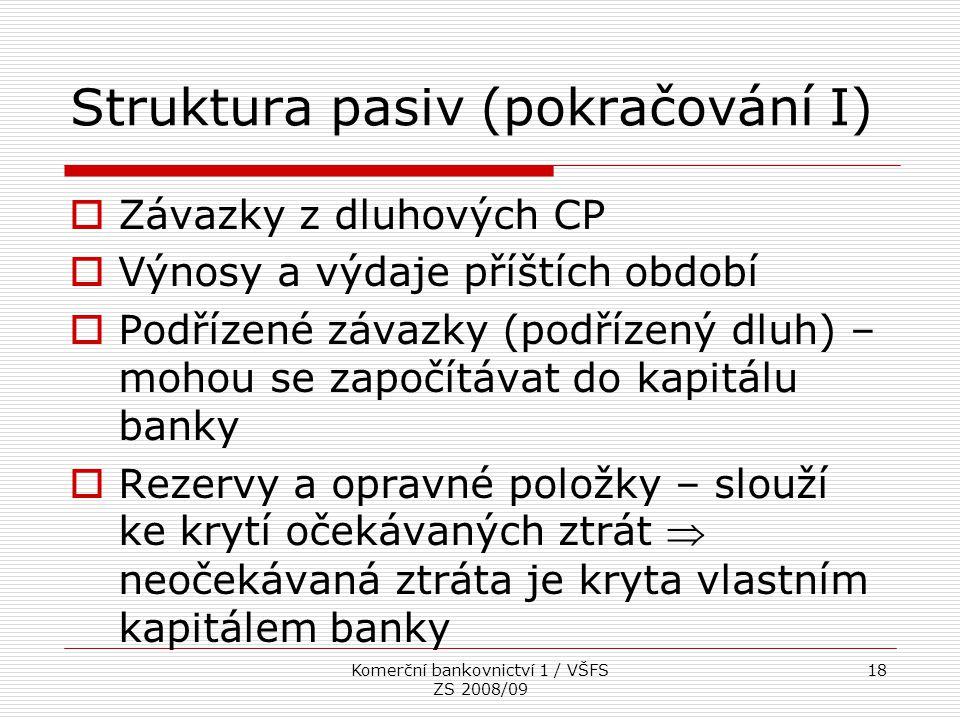 Komerční bankovnictví 1 / VŠFS ZS 2008/09 18 Struktura pasiv (pokračování I)  Závazky z dluhových CP  Výnosy a výdaje příštích období  Podřízené zá