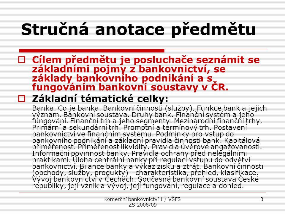 Komerční bankovnictví 1 / VŠFS ZS 2008/09 3 Stručná anotace předmětu  Cílem předmětu je posluchače seznámit se základními pojmy z bankovnictví, se zá