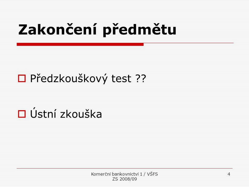 Komerční bankovnictví 1 / VŠFS ZS 2008/09 4 Zakončení předmětu  Předzkouškový test ??  Ústní zkouška