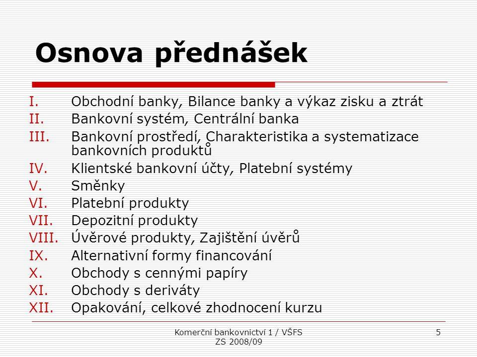 Komerční bankovnictví 1 / VŠFS ZS 2008/09 6 Obchodní banky, bilance banky a výkaz zisku a ztrát  Banky vznikly jako zprostředkovatelé mezi věřiteli (ti, co vytvářejí úspory) a dlužníky (ti, co využívají cizí zdroje)  proces finančního zprostředkování (nepřímé financování)  Banky (ale také pojišťovny, fondy, úvěrová družstva…) = finanční zprostředkovatelé  Přímé financování = prostředky jdou od věřitelů přímo k dlužníkům (obvykle založeno na dluhových či majetkových CP)