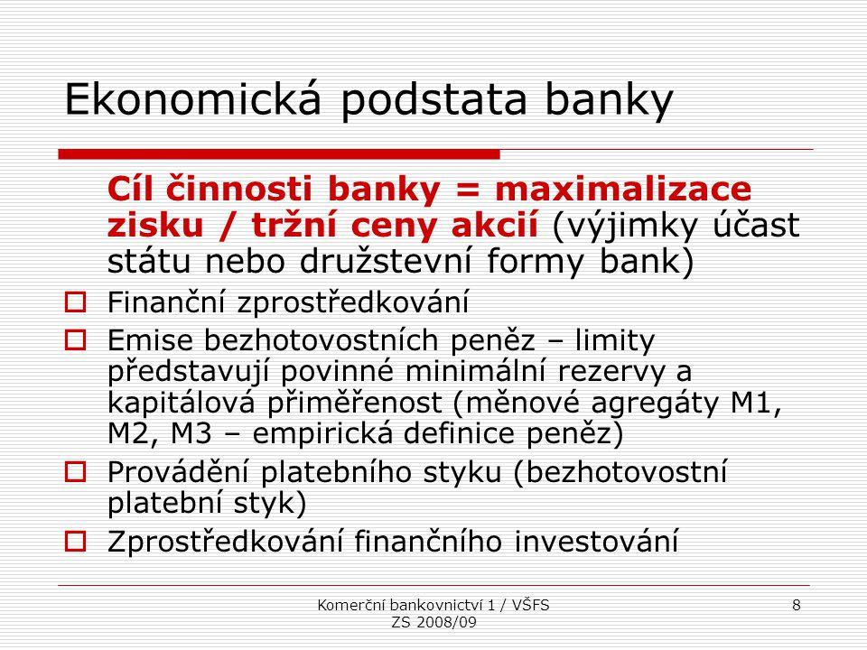 Komerční bankovnictví 1 / VŠFS ZS 2008/09 8 Ekonomická podstata banky Cíl činnosti banky = maximalizace zisku / tržní ceny akcií (výjimky účast státu