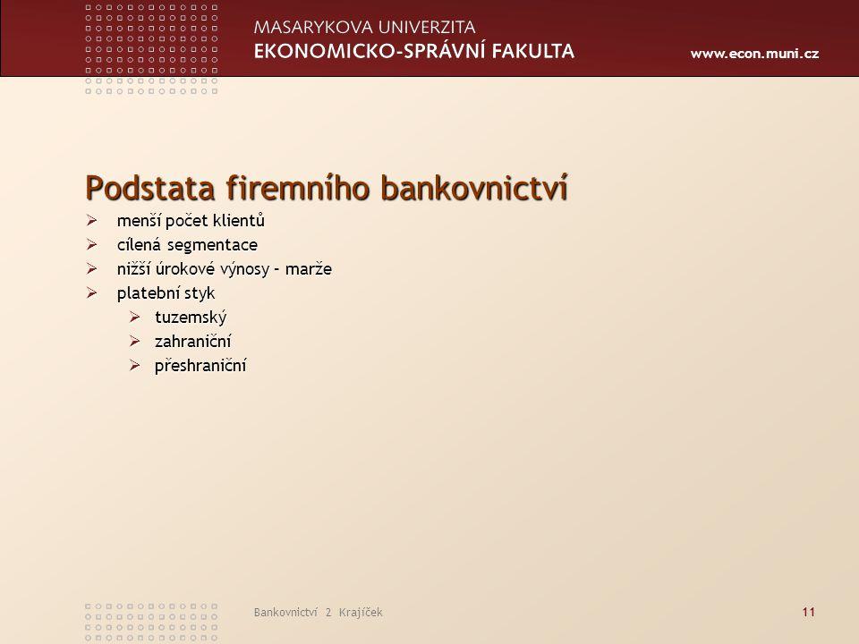 www.econ.muni.cz Bankovnictví 2 Krajíček11 Podstata firemního bankovnictví  menší počet klientů  cílená segmentace  nižší úrokové výnosy – marže 