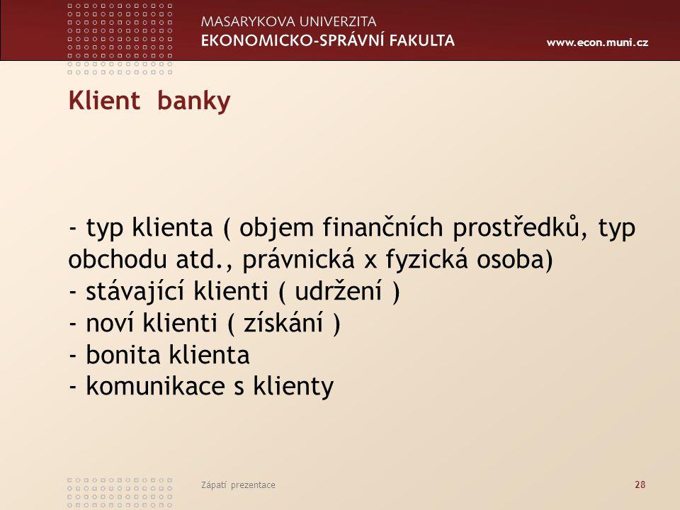 www.econ.muni.cz Klient banky - typ klienta ( objem finančních prostředků, typ obchodu atd., právnická x fyzická osoba) - stávající klienti ( udržení