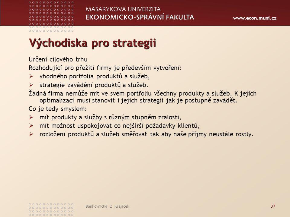 www.econ.muni.cz Bankovnictví 2 Krajíček37 Východiska pro strategii Určení cílového trhu Rozhodující pro přežití firmy je především vytvoření:  vhodn