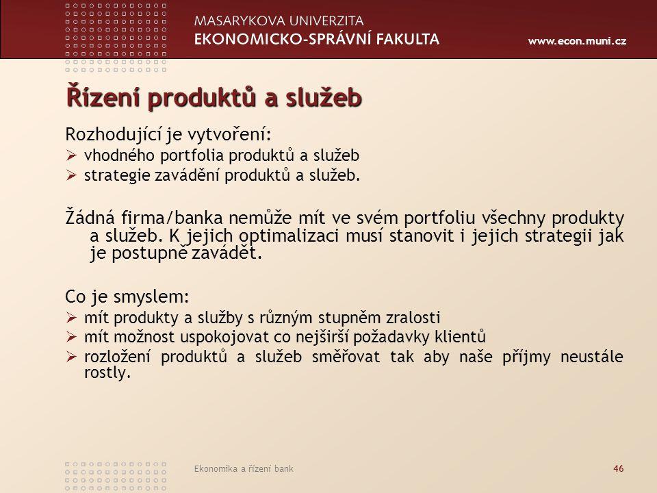 www.econ.muni.cz Ekonomika a řízení bank46 Řízení produktů a služeb Rozhodující je vytvoření:  vhodného portfolia produktů a služeb  strategie zavád