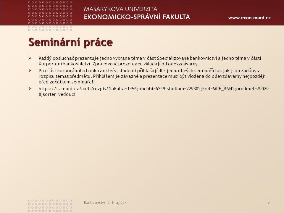 www.econ.muni.cz Bankovnictví 2 Krajíček5 Seminární práce  Každý posluchač prezentuje jedno vybrané téma v část Specializované bankovnictví a jedno t
