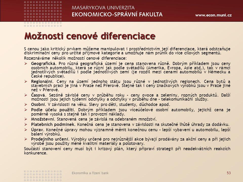 www.econ.muni.cz Ekonomika a řízení bank53 Možnosti cenové diferenciace S cenou jako kritický prvkem můžeme manipulovat i prostřednictvím její diferen