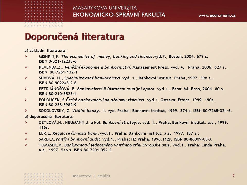 www.econ.muni.cz Bankovnictví 2 Krajíček7 Doporučená literatura a) základní literatura:  MISHKIN,F. The economics of money, banking and finance.vyd.7