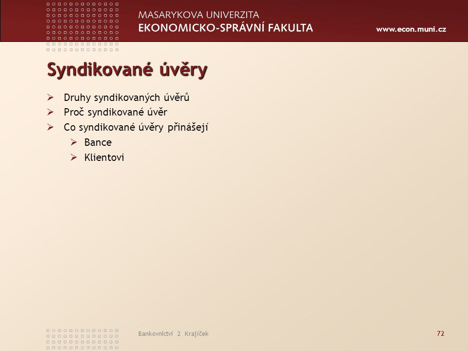 www.econ.muni.cz Bankovnictví 2 Krajíček72 Syndikované úvěry  Druhy syndikovaných úvěrů  Proč syndikované úvěr  Co syndikované úvěry přinášejí  Ba