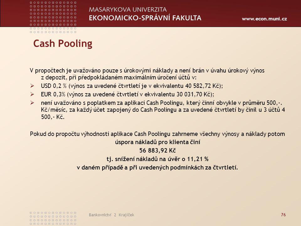 www.econ.muni.cz Bankovnictví 2 Krajíček76 Cash Pooling V propočtech je uvažováno pouze s úrokovými náklady a není brán v úvahu úrokový výnos z depozi