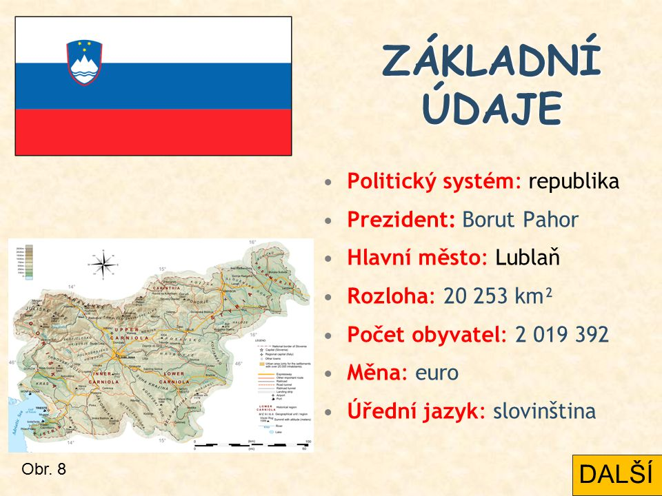 ZÁKLADNÍ ÚDAJE Politický systém: republika Prezident: Borut Pahor Hlavní město: Lublaň Rozloha: 20 253 km² Počet obyvatel: 2 019 392 Měna: euro Úřední