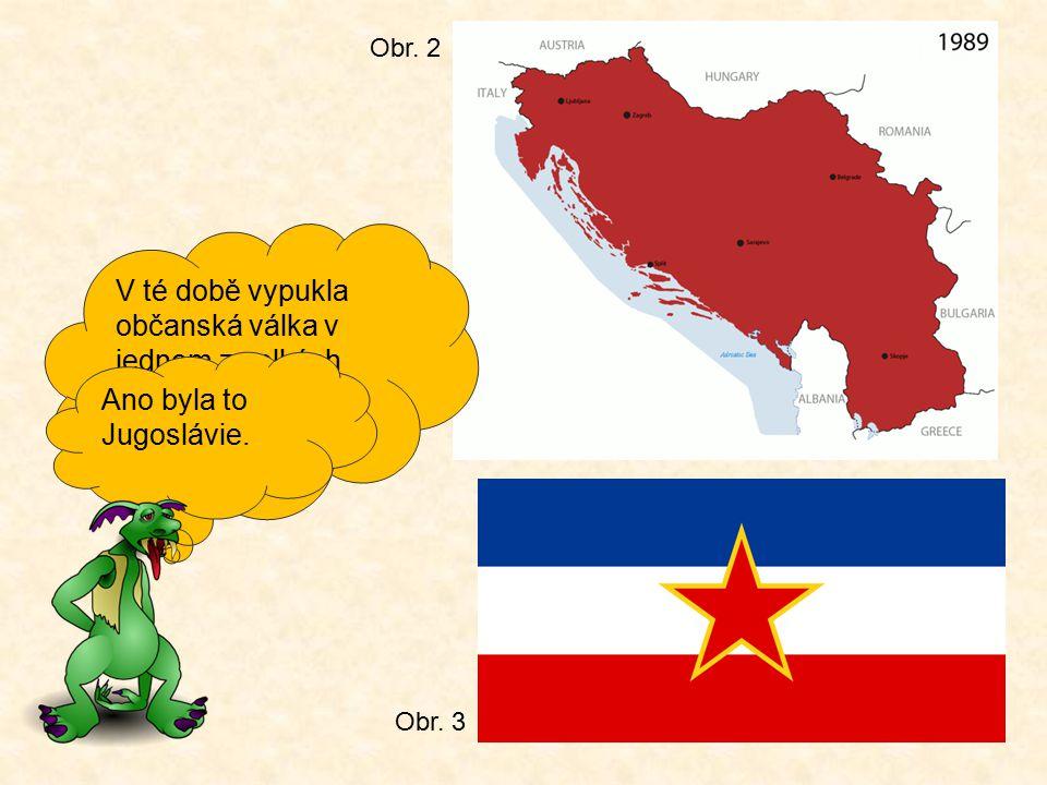 V té době vypukla občanská válka v jednom z velkých států té doby. Víš jak se jmenoval? Ano byla to Jugoslávie. Obr. 2 Obr. 3