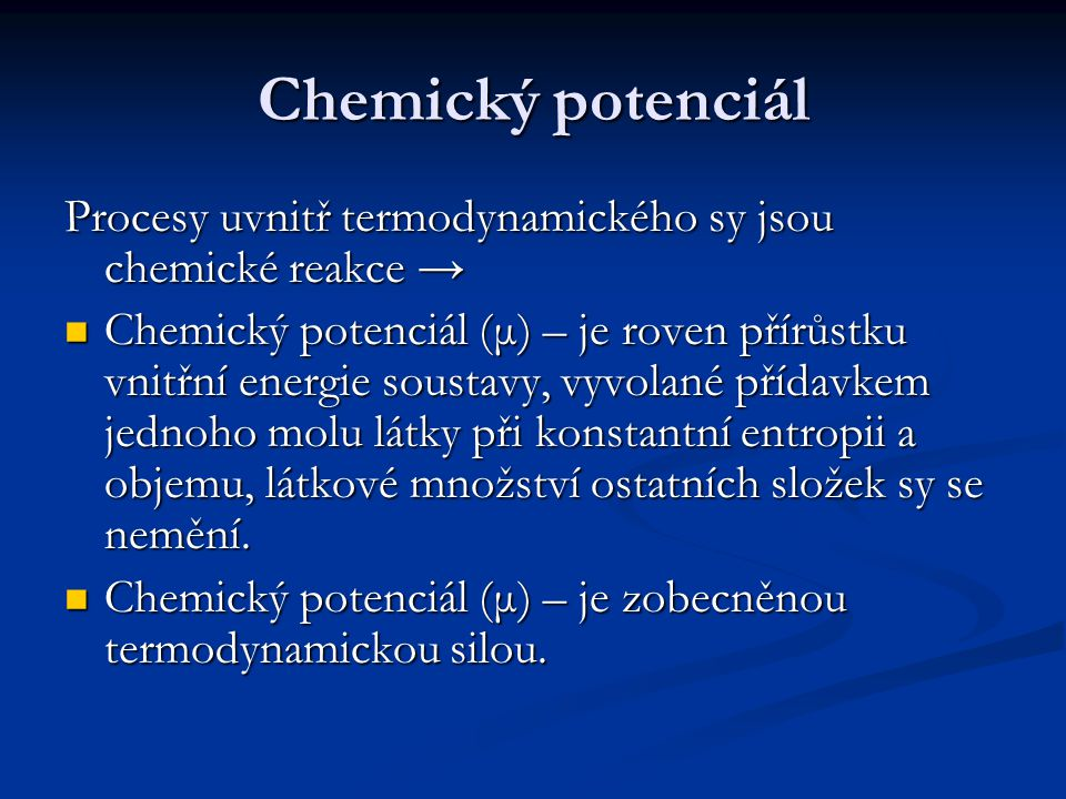 Chemický potenciál Procesy uvnitř termodynamického sy jsou chemické reakce → Chemický potenciál (μ) – je roven přírůstku vnitřní energie soustavy, vyvolané přídavkem jednoho molu látky při konstantní entropii a objemu, látkové množství ostatních složek sy se nemění.