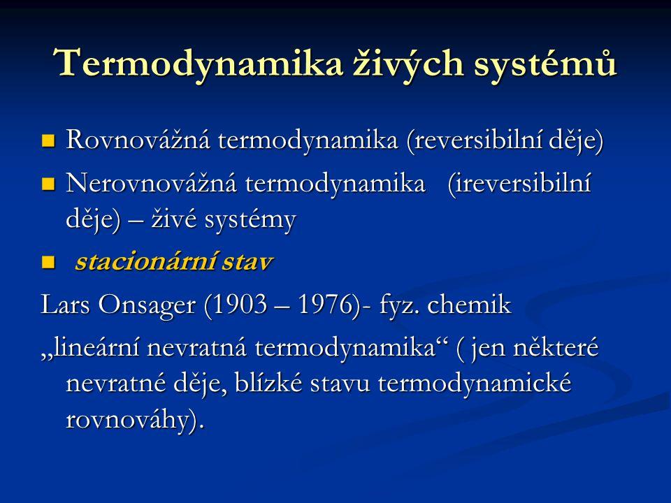 Termodynamika živých systémů Rovnovážná termodynamika (reversibilní děje) Rovnovážná termodynamika (reversibilní děje) Nerovnovážná termodynamika (ireversibilní děje) – živé systémy Nerovnovážná termodynamika (ireversibilní děje) – živé systémy stacionární stav stacionární stav Lars Onsager (1903 – 1976)- fyz.