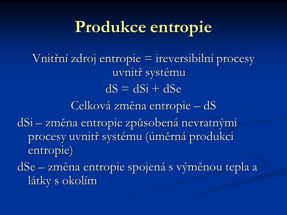 Produkce entropie Vnitřní zdroj entropie = ireversibilní procesy uvnitř systému dS = dSi + dSe Celková změna entropie – dS dSi – změna entropie způsobená nevratnými procesy uvnitř systému (úměrná produkci entropie) dSe – změna entropie spojená s výměnou tepla a látky s okolím