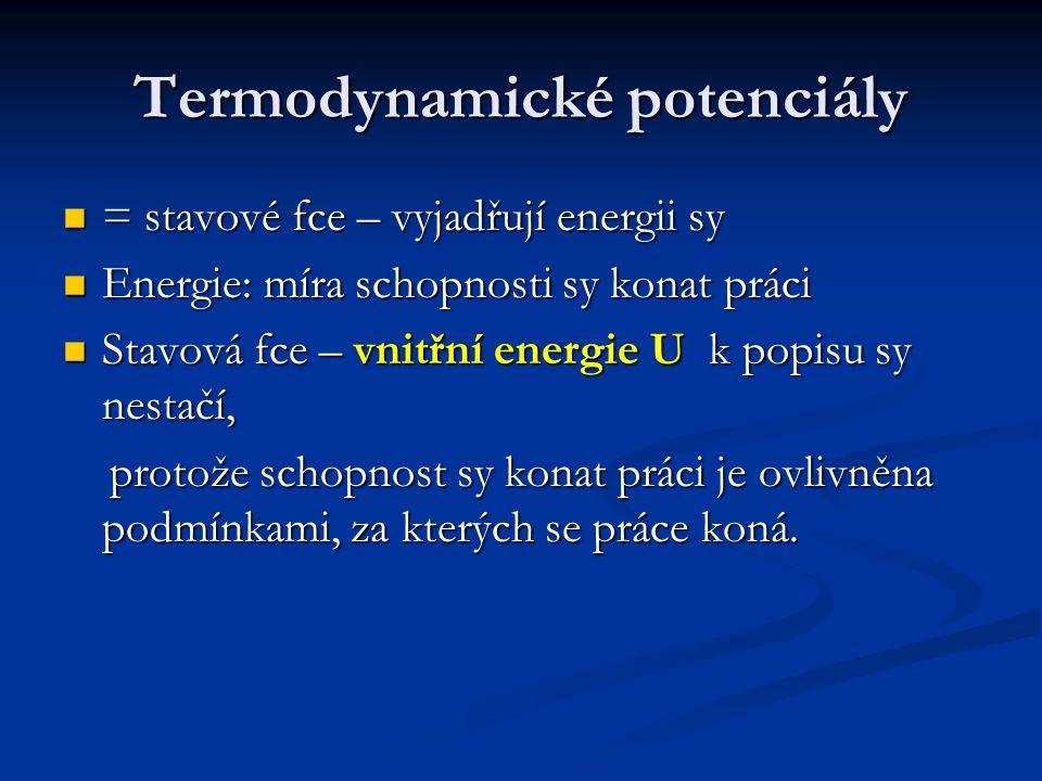 Termodynamické potenciály = stavové fce – vyjadřují energii sy = stavové fce – vyjadřují energii sy Energie: míra schopnosti sy konat práci Energie: míra schopnosti sy konat práci Stavová fce – vnitřní energie U k popisu sy nestačí, Stavová fce – vnitřní energie U k popisu sy nestačí, protože schopnost sy konat práci je ovlivněna podmínkami, za kterých se práce koná.