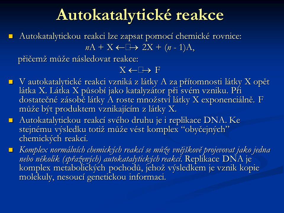Autokatalytické reakce Autokatalytickou reakci lze zapsat pomocí chemické rovnice: Autokatalytickou reakci lze zapsat pomocí chemické rovnice: nA + X  2X + (n - 1)A, přičemž může následovat reakce: přičemž může následovat reakce: X  F V autokatalytické reakci vzniká z látky A za přítomnosti látky X opět látka X.