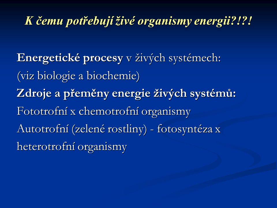K čemu potřebují živé organismy energii?!?! Energetické procesy v živých systémech: (viz biologie a biochemie) Zdroje a přeměny energie živých systémů
