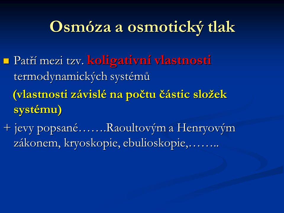 Osmóza a osmotický tlak Patří mezi tzv. koligativní vlastnosti termodynamických systémů Patří mezi tzv. koligativní vlastnosti termodynamických systém