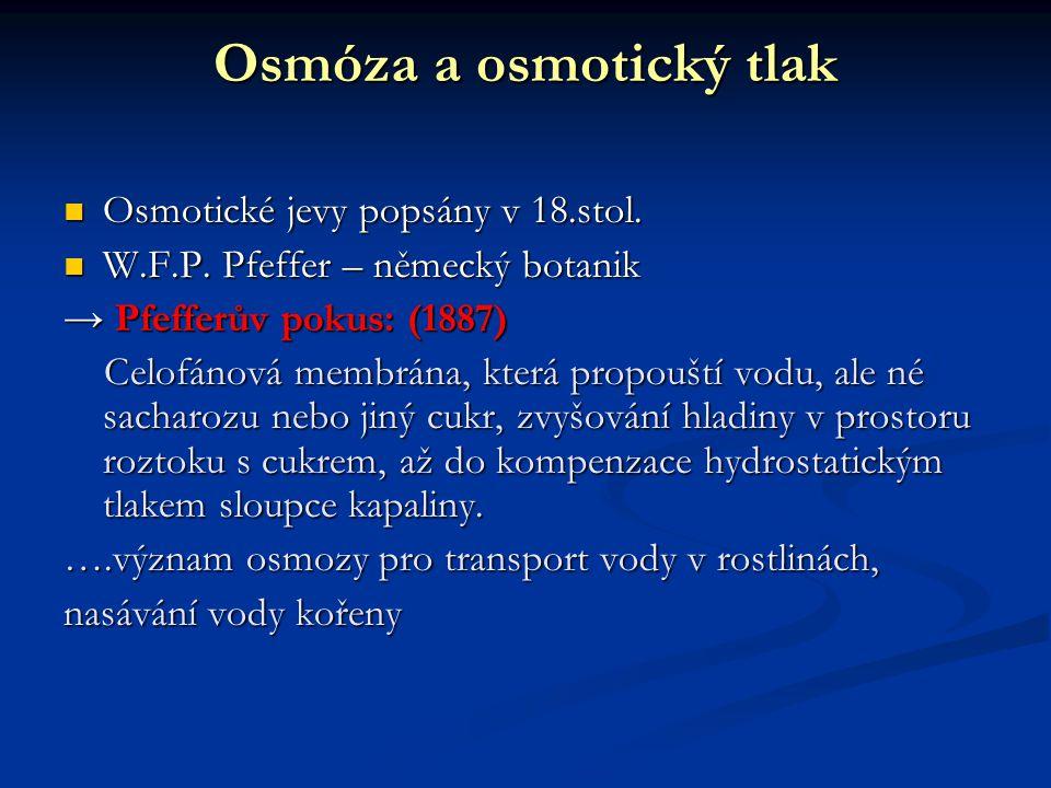 Osmóza a osmotický tlak Osmotické jevy popsány v 18.stol. Osmotické jevy popsány v 18.stol. W.F.P. Pfeffer – německý botanik W.F.P. Pfeffer – německý