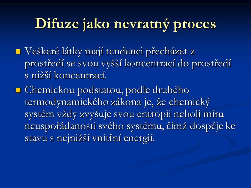 Difuze jako nevratný proces Veškeré látky mají tendenci přecházet z prostředí se svou vyšší koncentrací do prostředí s nižší koncentrací.