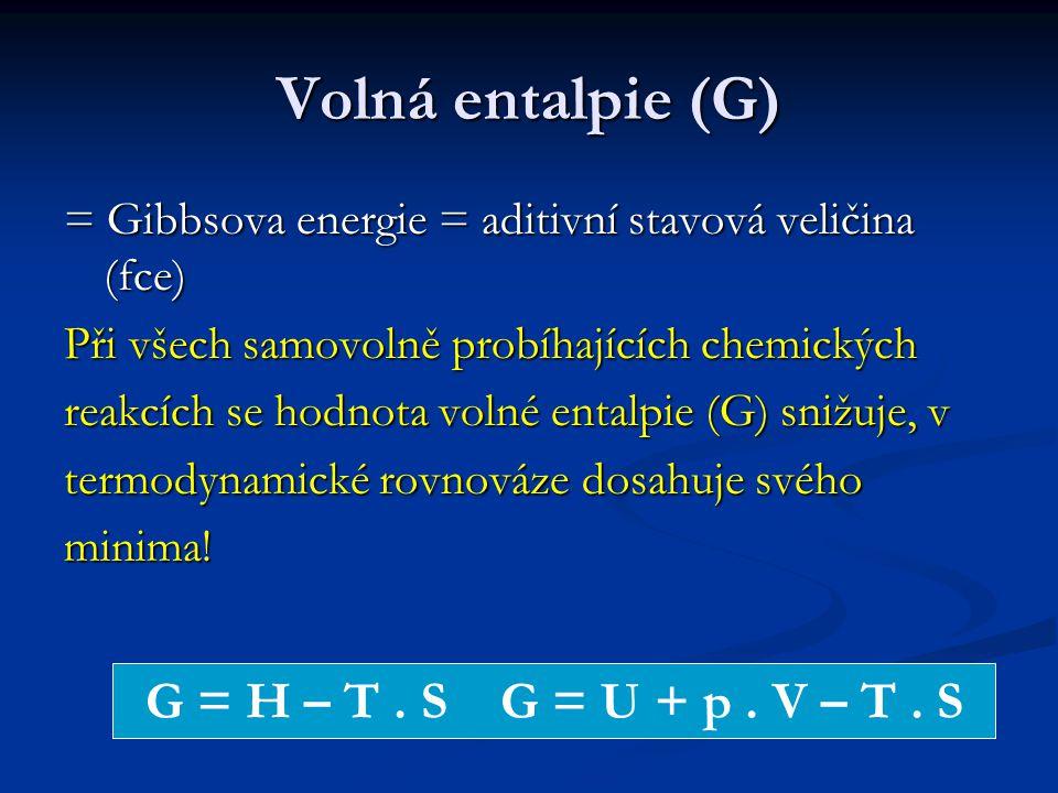 Volná entalpie (G) = Gibbsova energie = aditivní stavová veličina (fce) Při všech samovolně probíhajících chemických reakcích se hodnota volné entalpie (G) snižuje, v termodynamické rovnováze dosahuje svého minima.