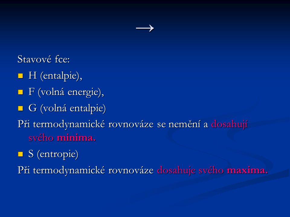→ Stavové fce: H (entalpie), H (entalpie), F (volná energie), F (volná energie), G (volná entalpie) G (volná entalpie) Při termodynamické rovnováze se nemění a dosahují svého minima.
