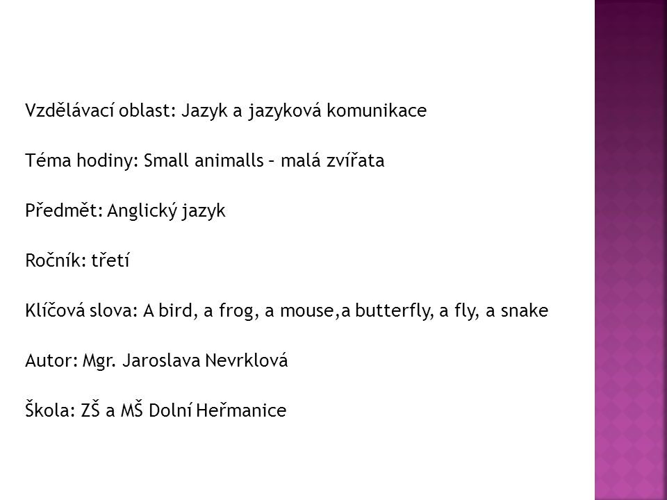 Vzdělávací oblast: Jazyk a jazyková komunikace Téma hodiny: Small animalls – malá zvířata Předmět: Anglický jazyk Ročník: třetí Klíčová slova: A bird, a frog, a mouse,a butterfly, a fly, a snake Autor: Mgr.
