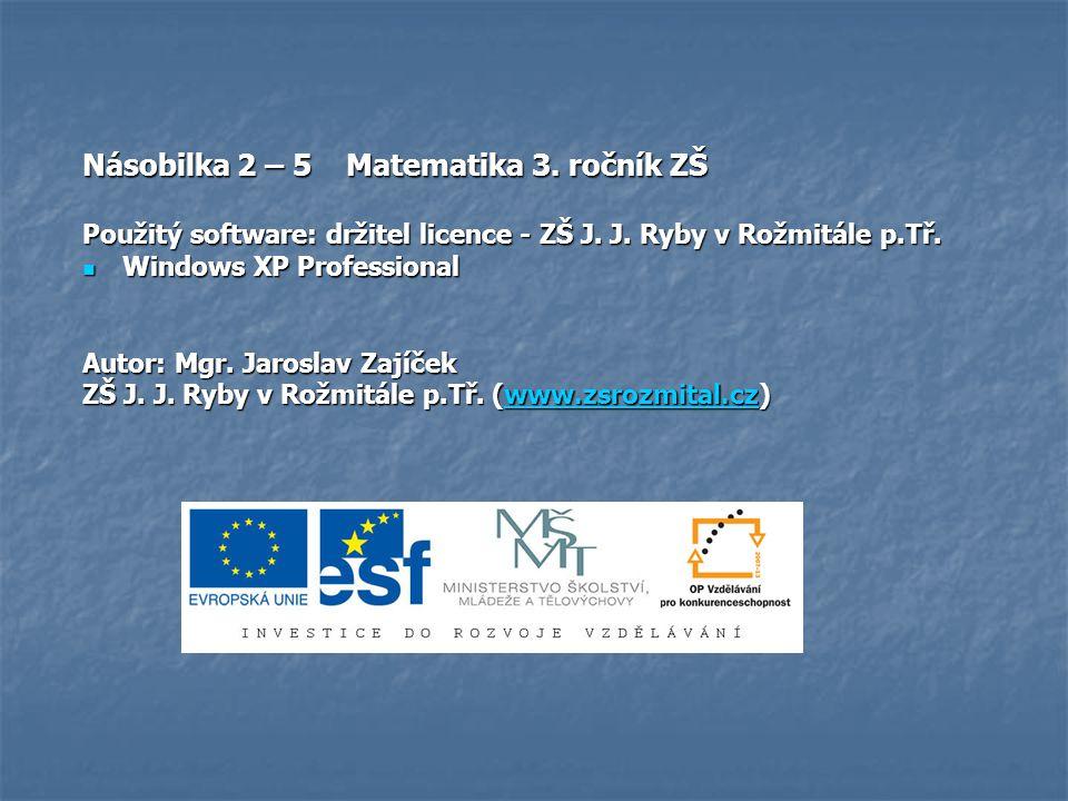 Násobilka 2 – 5 Matematika 3. ročník ZŠ Použitý software: držitel licence - ZŠ J. J. Ryby v Rožmitále p.Tř. Windows XP Professional Windows XP Profess