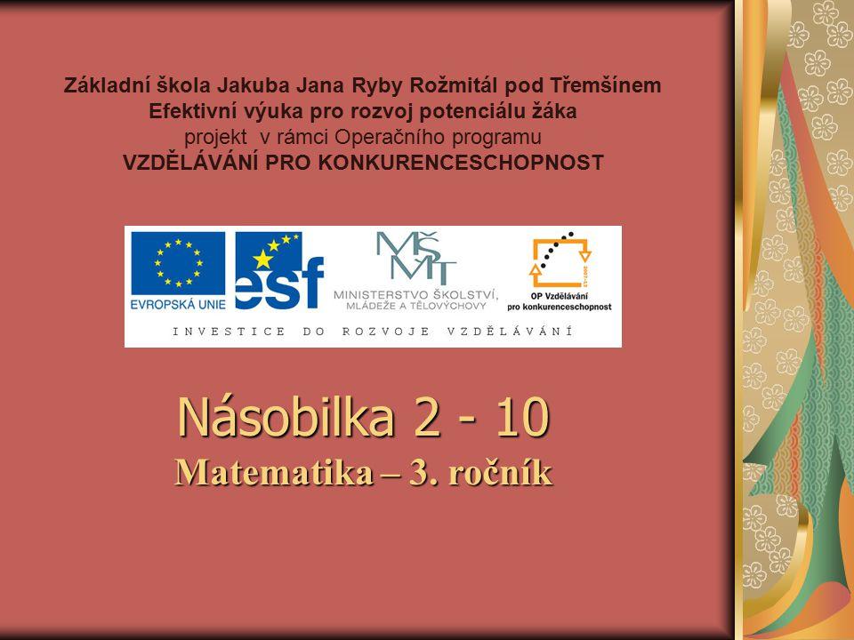 Základní škola Jakuba Jana Ryby Rožmitál pod Třemšínem Efektivní výuka pro rozvoj potenciálu žáka projekt v rámci Operačního programu VZDĚLÁVÁNÍ PRO KONKURENCESCHOPNOST Násobilka 2 - 10 Matematika – 3.