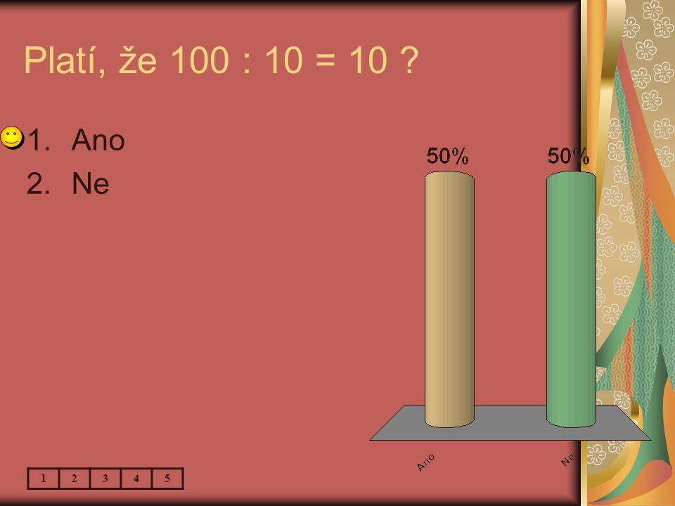Platí, že 100 : 10 = 10 1.Ano 2.Ne 12345