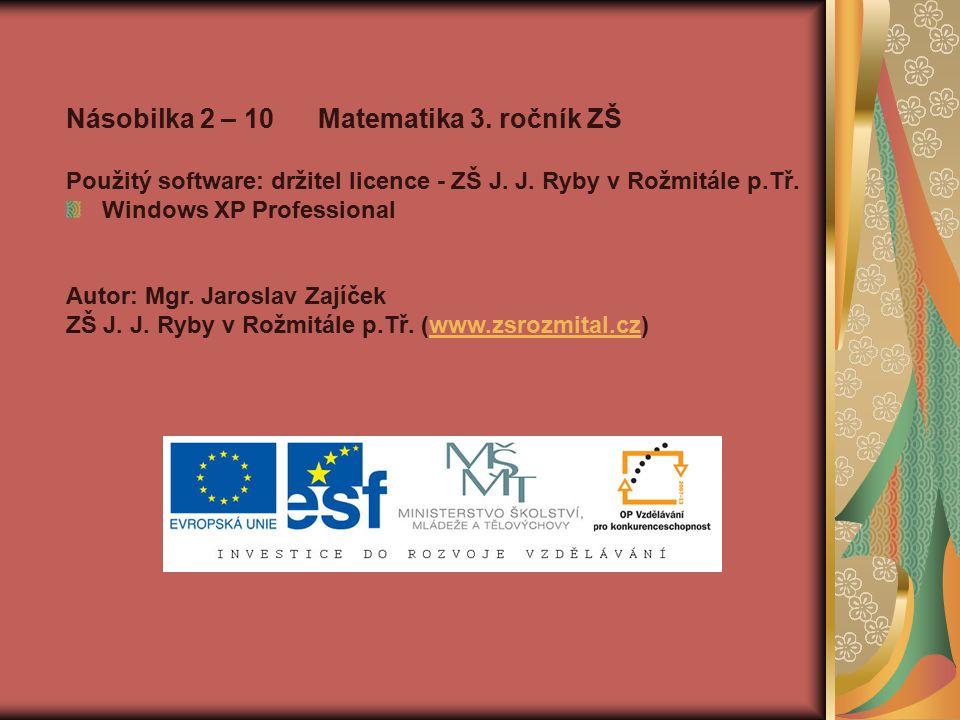 Násobilka 2 – 10 Matematika 3. ročník ZŠ Použitý software: držitel licence - ZŠ J. J. Ryby v Rožmitále p.Tř. Windows XP Professional Autor: Mgr. Jaros